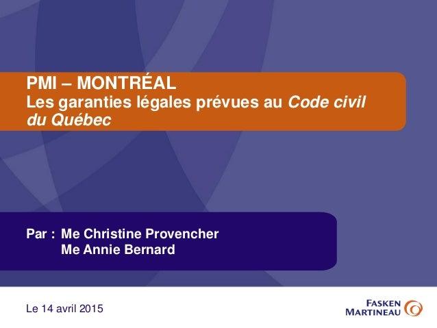 PMI – MONTRÉAL Les garanties légales prévues au Code civil du Québec Par : Me Christine Provencher Me Annie Bernard Le 14 ...