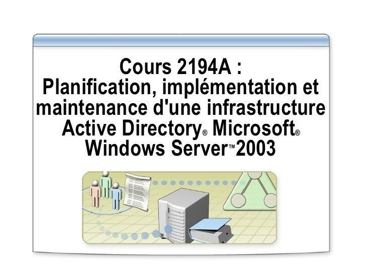 Cours 2194A : Planification, implémentation et maintenance d'une infrastructure Active Directory ®  Microsoft ®  Windows S...