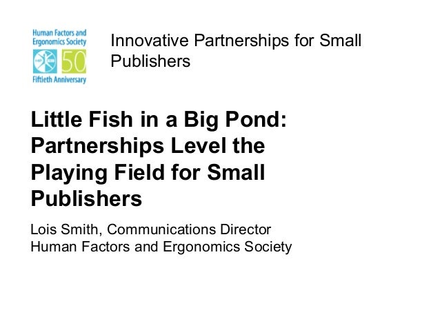Innovative Partnerships for Small           PublishersLittle Fish in a Big Pond:Partnerships Level thePlaying Field for Sm...