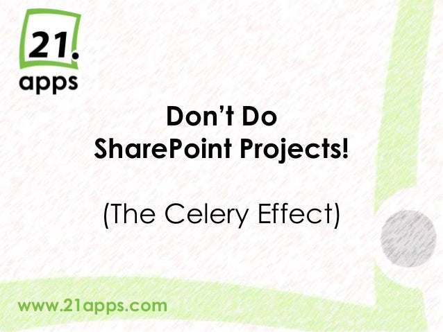 @AndrewWoody #spsuk #rwsbs Don't Do SharePoint Projects! (The Celery Effect) www.21apps.com
