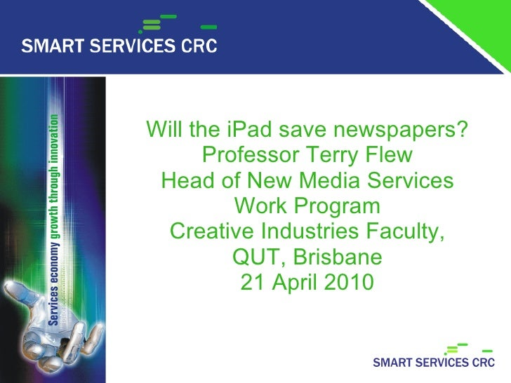 Will the iPad save newspapers? Professor Terry Flew Head of New Media Services Work Program Creative Industries Faculty, Q...