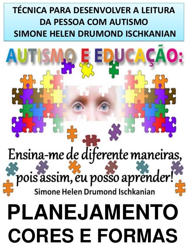 TÉCNICA PARA DESENVOLVER A LEITURA DA PESSOA COM AUTISMO SIMONE HELEN DRUMOND ISCHKANIAN  PLANEJAMENTO CORES E FORMAS