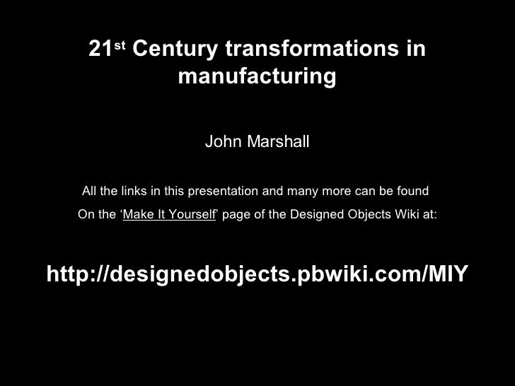 21 st  Century transformations in manufacturing John Marshall All the links in this presentation and many more can be foun...