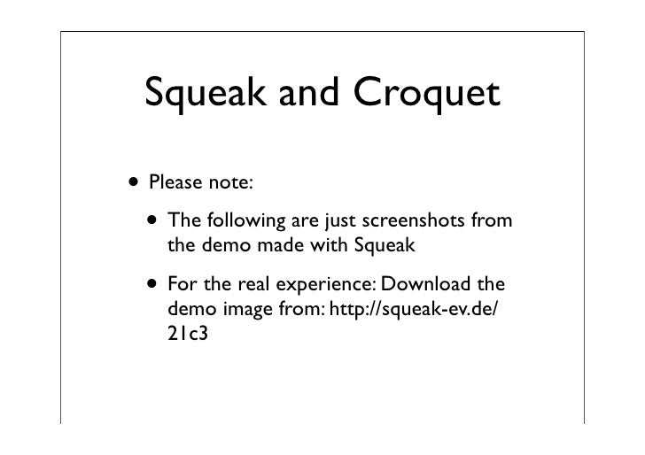 Squeak and Croquet  • Please note:   • The following are just screenshots from     the demo made with Squeak    • For the ...