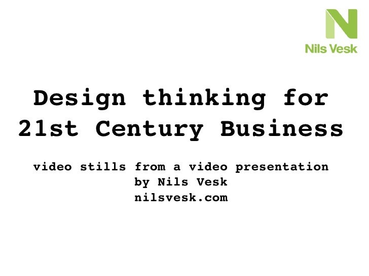 Design thinking for 21st Century Business  video stills from a video presentation               by Nils Vesk              ...