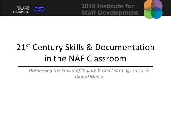 21st Century Skills & Documentation in the NAF Classroom<br />Harnessing the Power of Inquiry-based Learning, Social & Dig...