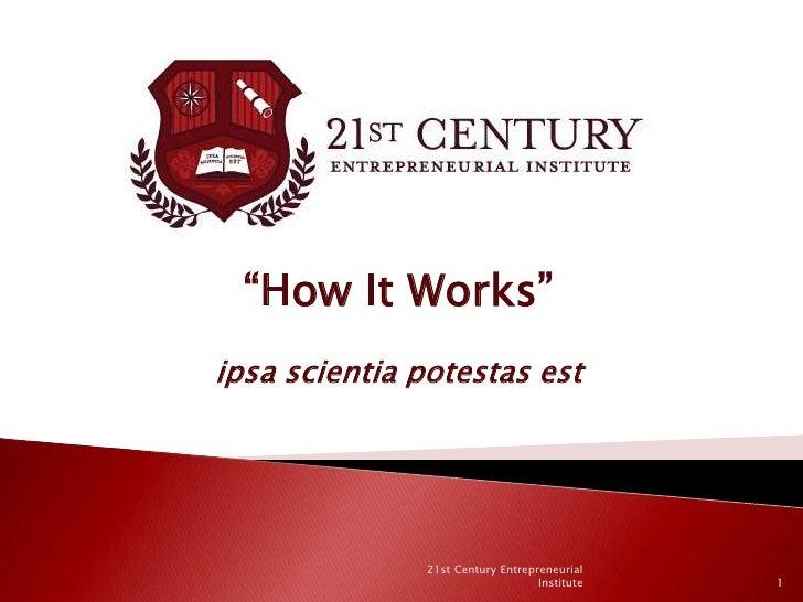 """""""How It Works""""ipsa scientia potestas est<br />1<br />21st Century Entrepreneurial Institute<br />"""