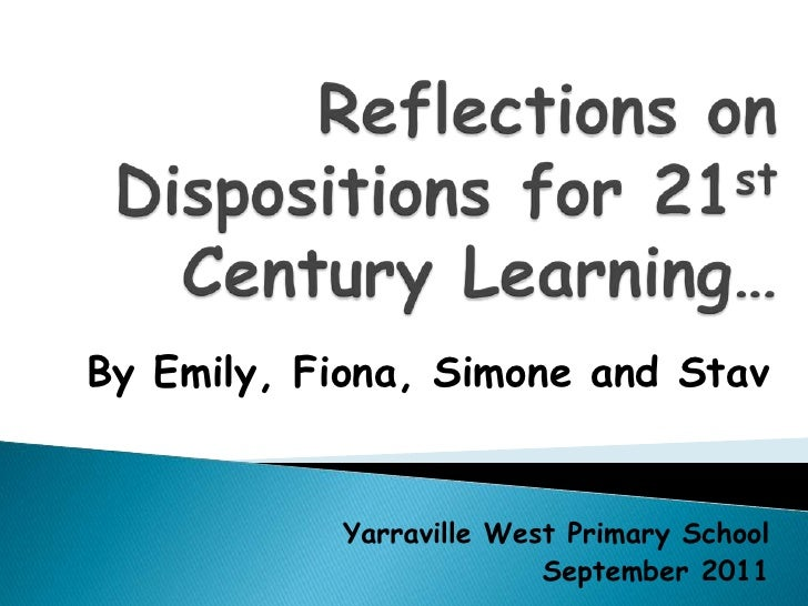 Reflections on Dispositions for 21st Century Learning…<br />By Emily, Fiona, Simone and Stav<br />Yarraville West Primary ...