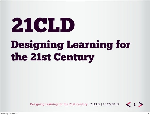 Designing Learning for the 21st Century | 21CLD | 15/7/2013 Designing Learning for the 21st Century 21CLD 1 1Saturday, 13 ...