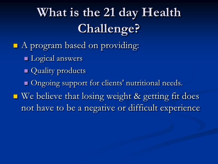 What is the 21 day Health               Challenge?   A program based on providing:     Logical answers     Quality prod...