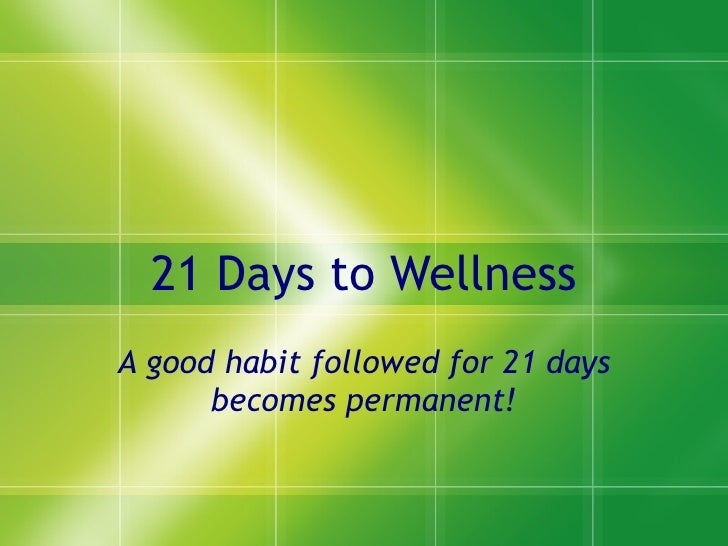 21 Days to Wellness A good habit followed for 21 days becomes permanent!