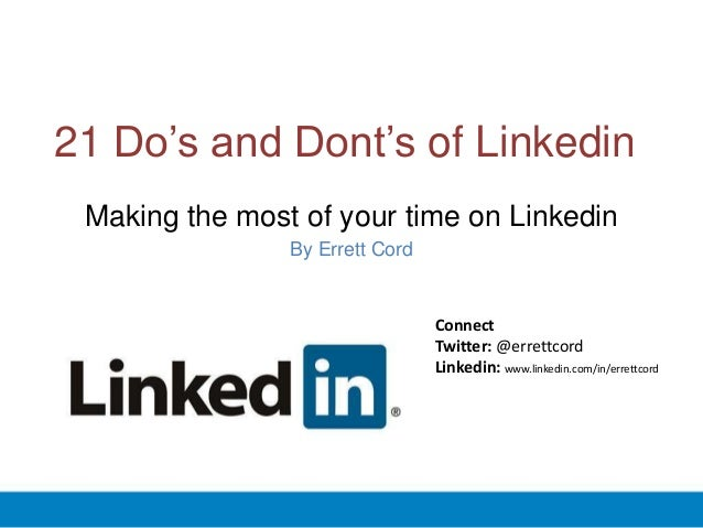 21 Do's and Dont's of Linkedin Making the most of your time on Linkedin By Errett Cord Connect Twitter: @errettcord Linked...