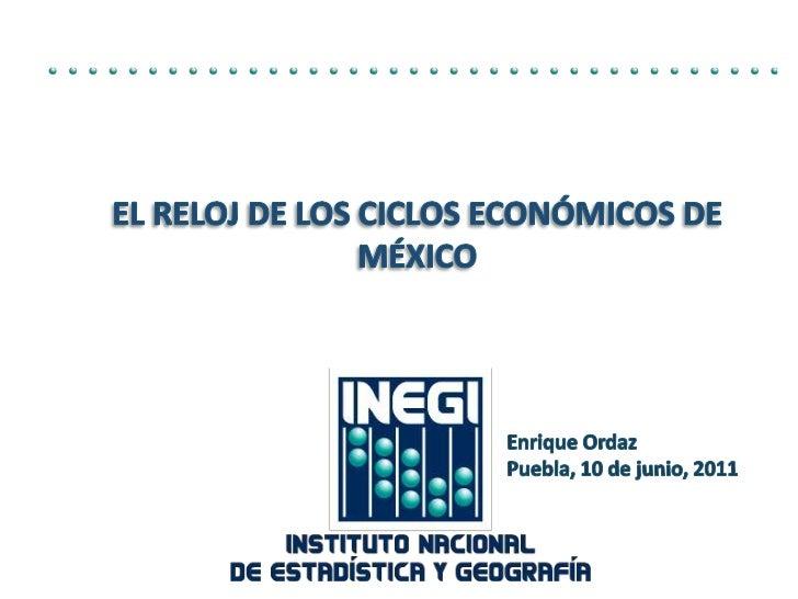 El Reloj de los Ciclos Económicos de México<br />Enrique Ordaz<br />Puebla, 10 de junio, 2011<br />