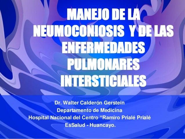 MANEJO DE LA NEUMOCONIOSIS Y DE LAS ENFERMEDADES PULMONARES INTERSTICIALES Dr. Walter Calderón Gerstein Departamento de Me...