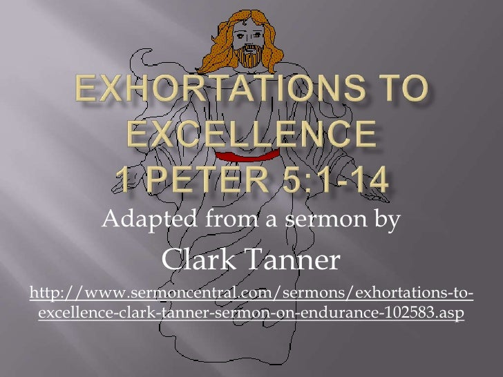 Exhortations to Excellence 1 Peter 5:1-14<br />Adapted from a sermon by<br />Clark Tanner<br />http://www.sermoncentral.co...