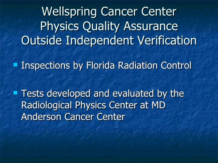 Wellspring Cancer Center Physics Quality Assurance Outside Independent Verification <ul><li>Inspections by Florida Radiati...