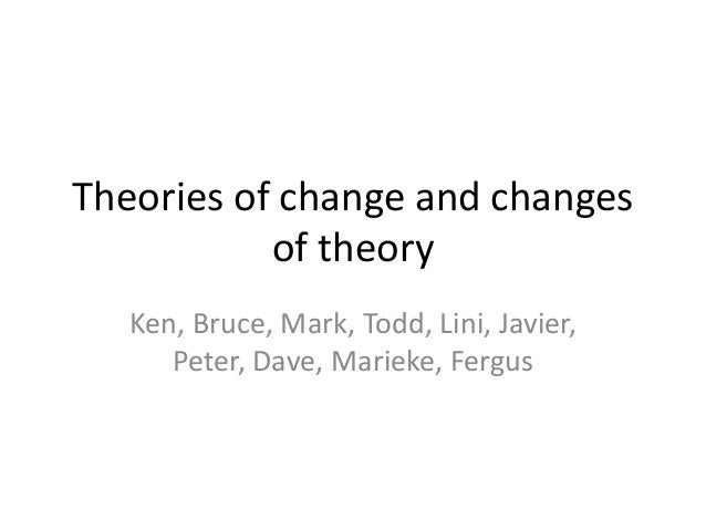 Theories of change and changes           of theory   Ken, Bruce, Mark, Todd, Lini, Javier,      Peter, Dave, Marieke, Fergus