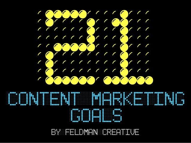 21CONTENT marketing      GOALS    BY FELDMAN CREATIVE