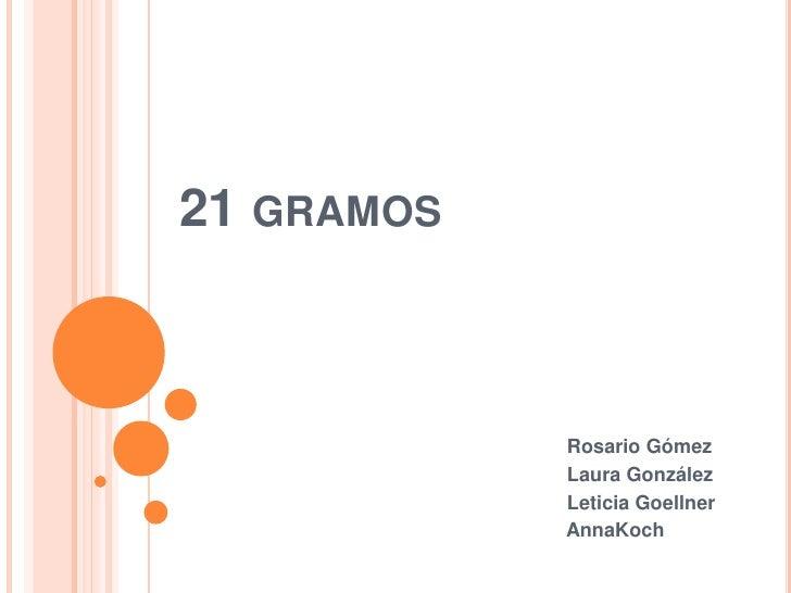21 gramos<br /> Rosario Gómez<br /> Laura González<br /> Leticia Goellner<br /> AnnaKoch<br />