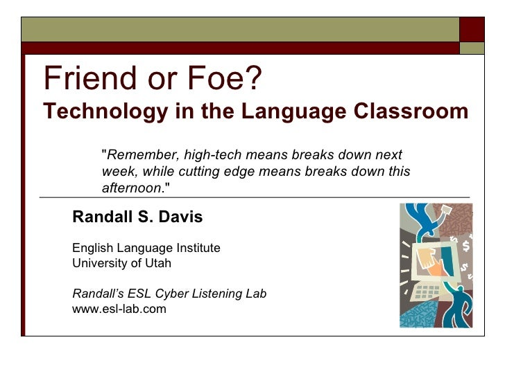 Friend or Foe? Technology in the Language Classroom        quot;Remember, high-tech means breaks down next        week, wh...