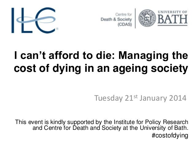 I can't afford to die: Managing the cost of dying in an ageing society Tuesday 21st January 2014 This event is kindly supp...