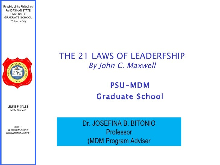 PSU-MDM Graduate School THE 21 LAWS OF LEADERFSHIP By John C. Maxwell Republic of the Philippines PANGASINAN STATE UNIVERS...