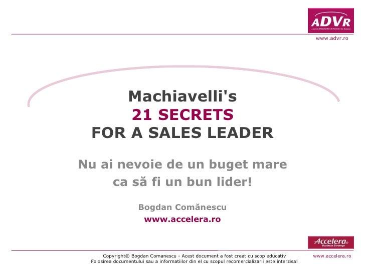 Machiavelli's 21 SECRETS FOR A SALES LEADER Nu ai nevoie de un buget mare ca s ă fi i  un bun lider! Bogdan Comănescu www....