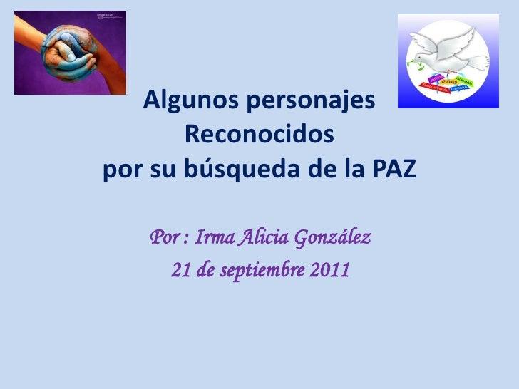 Algunos personajes       Reconocidospor su búsqueda de la PAZ   Por : Irma Alicia González     21 de septiembre 2011