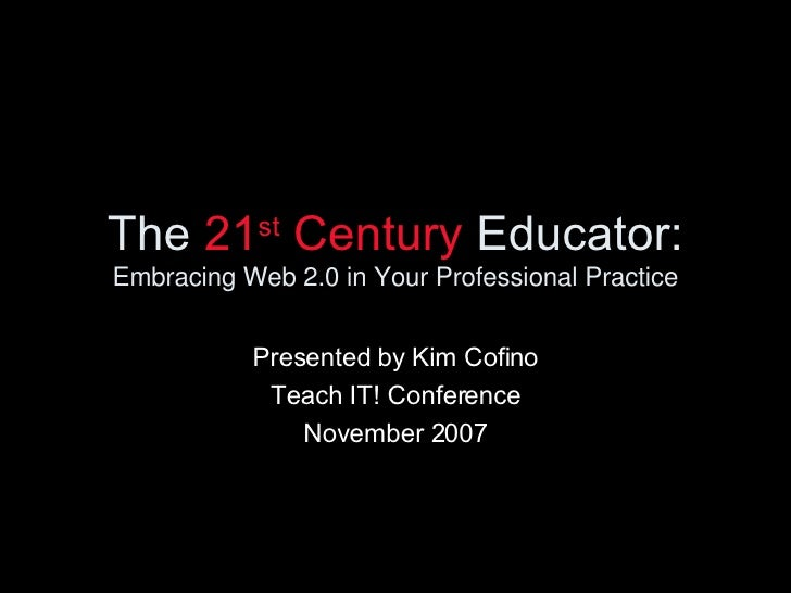 The  21 st  Century  Educator: Embracing Web 2.0 in Your Professional Practice Presented by Kim Cofino Teach IT! Conferenc...