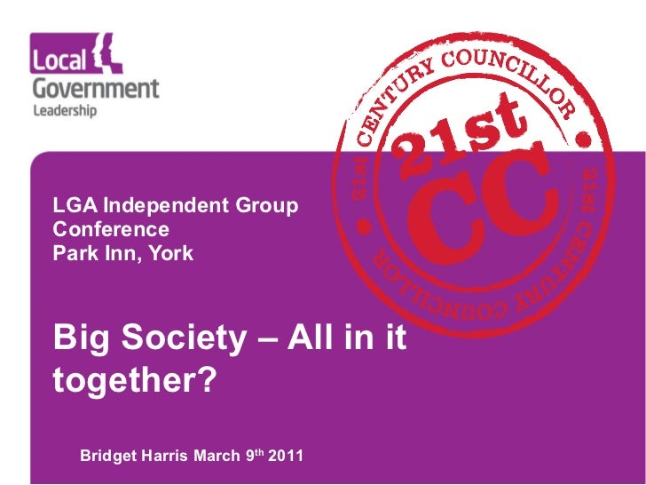 LGA Independent Group Conference Park Inn, York Bridget Harris March 9 th  2011 Big Society – All in it together?