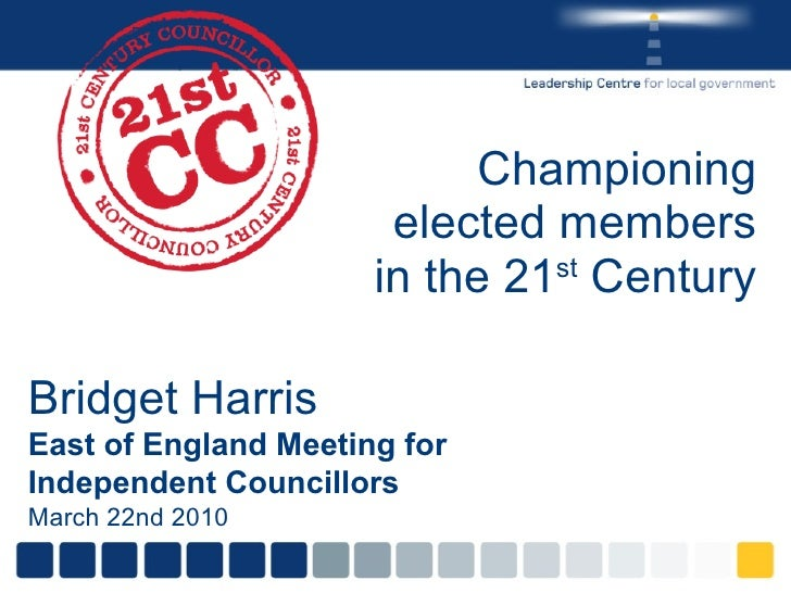 Championing elected members in the 21 st  Century Bridget Harris East of England Meeting for Independent Councillors March...