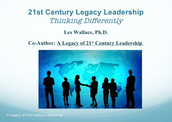 21st Century Legacy Leadership Thinking Differently <ul><li>Les Wallace, Ph.D. </li></ul><ul><li>Co-Author:  A Legacy of 2...