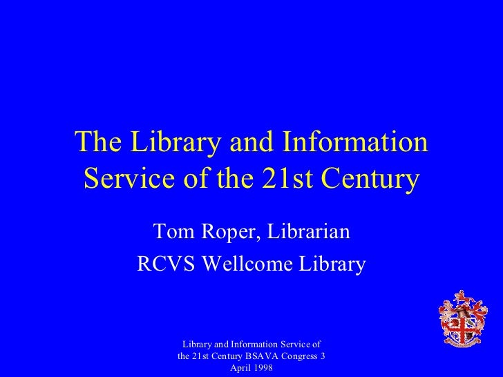 The Library and Information Service of the 21st Century Tom Roper, Librarian RCVS Wellcome Library Library and Information...