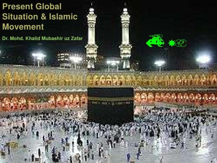 Present Global Situation & Islamic Movement<br />موجودہ عالمی حالات<br /> اور تحریک اسلامی<br />Dr. Mohd. Khalid Mubashir ...