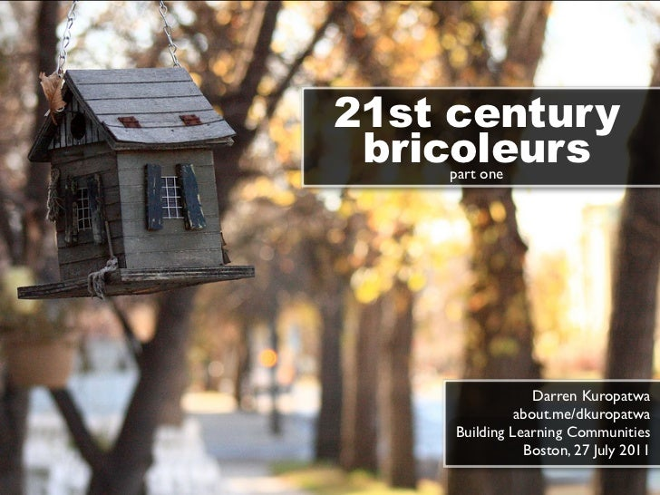 21st century bricoleurs    part one                  Darren Kuropatwa               about.me/dkuropatwa     Building Learn...