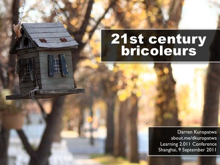21st century bricoleurs              Darren Kuropatwa           about.me/dkuropatwa      Learning 2.011 Conference     Sha...