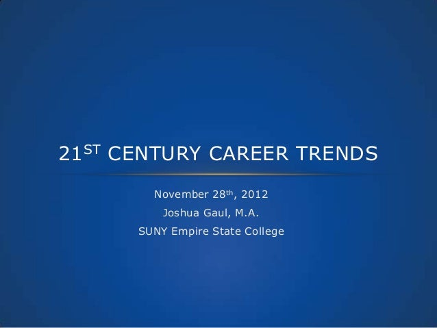 21ST CENTURY CAREER TRENDS        November 28th, 2012          Joshua Gaul, M.A.      SUNY Empire State College