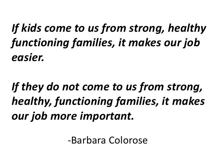 If kids come to us from strong, healthy functioning families, it makes our job easier.If they do not come to us from stron...