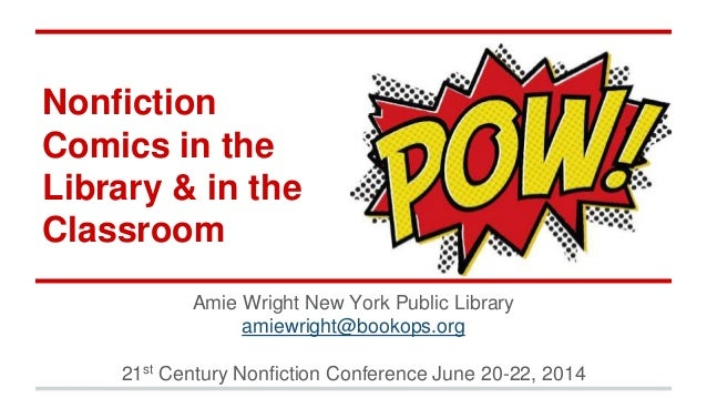 Nonfiction Comics in the Library & in the Classroom Amie Wright New York Public Library amiewright@bookops.org 21st Centur...