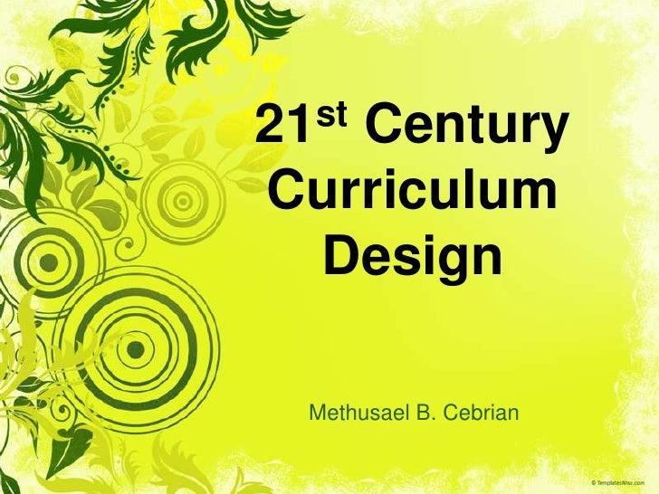21st Century Curriculum Design<br />Methusael B. Cebrian<br />