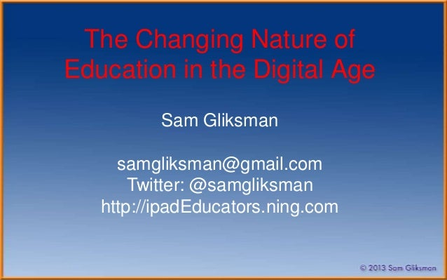 The Changing Nature ofEducation in the Digital Age          Sam Gliksman     samgliksman@gmail.com       Twitter: @samglik...