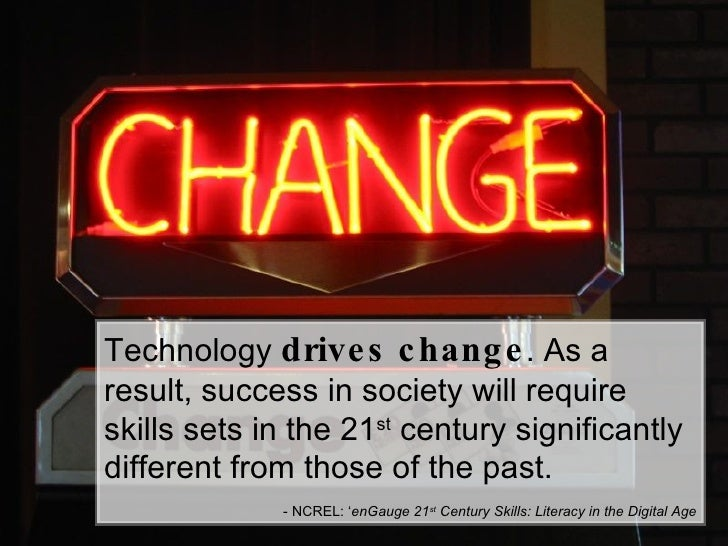 Technology  drives change . As a result, success in society will require skills sets in the 21 st  century significantly d...