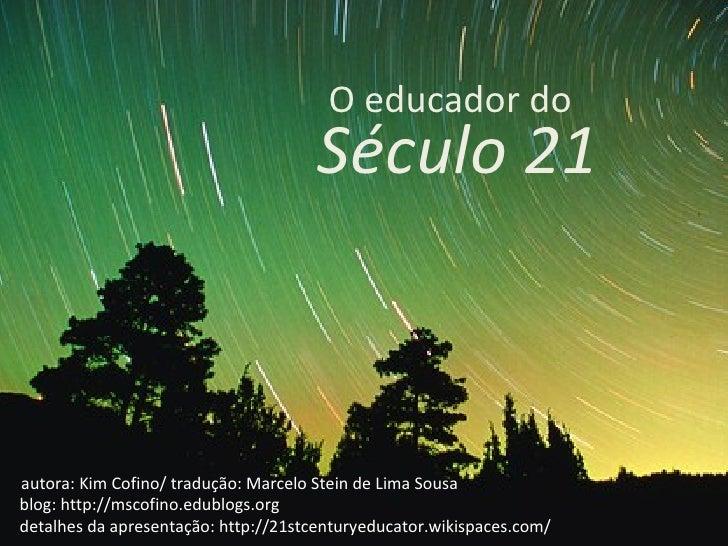 Século 21 O educador do autora: Kim Cofino/ tradução: Marcelo Stein de Lima Sousa blog: http://mscofino.edublogs.org detal...