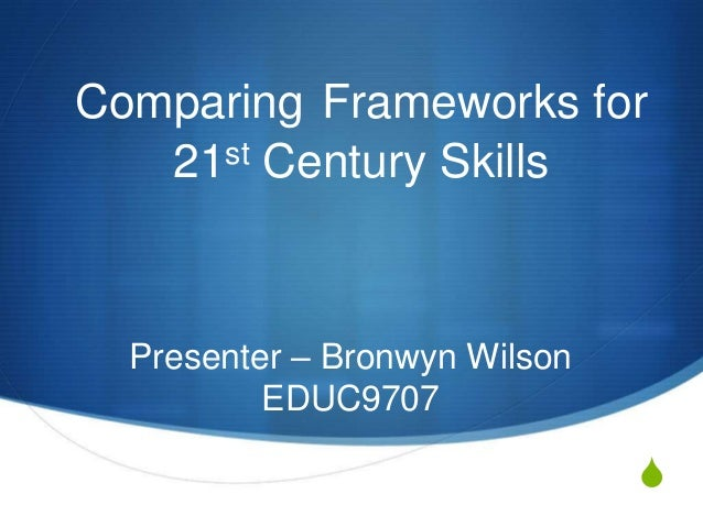 S Comparing Frameworks for 21st Century Skills Presenter – Bronwyn Wilson EDUC9707