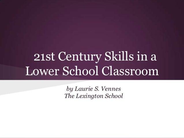 21st Century Skills in aLower School Classroom        by Laurie S. Vennes       The Lexington School