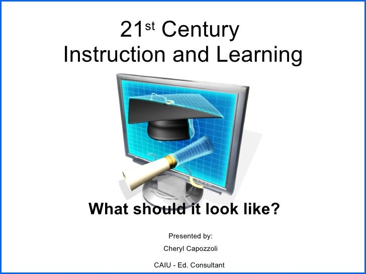 21 st  Century  Instruction and Learning What should it look like? Presented by: Cheryl Capozzoli CAIU - Ed. Consultant