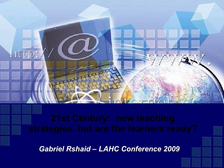 21st Century:  new teaching strategies, but are the learners ready? Gabriel Rshaid – LAHC Conference 2009