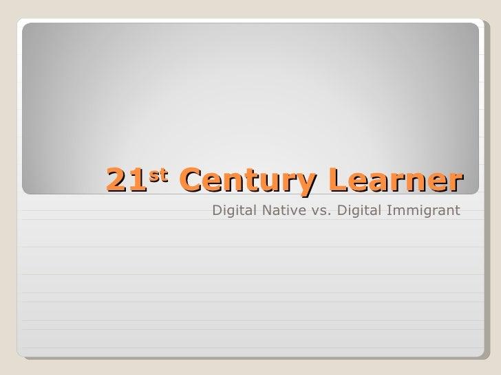 21 st  Century Learner Digital Native vs. Digital Immigrant