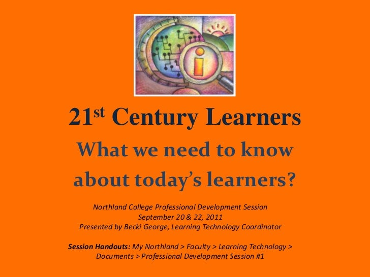 21st Century Learners What we need to know about today's learners?       Northland College Professional Development Sessio...