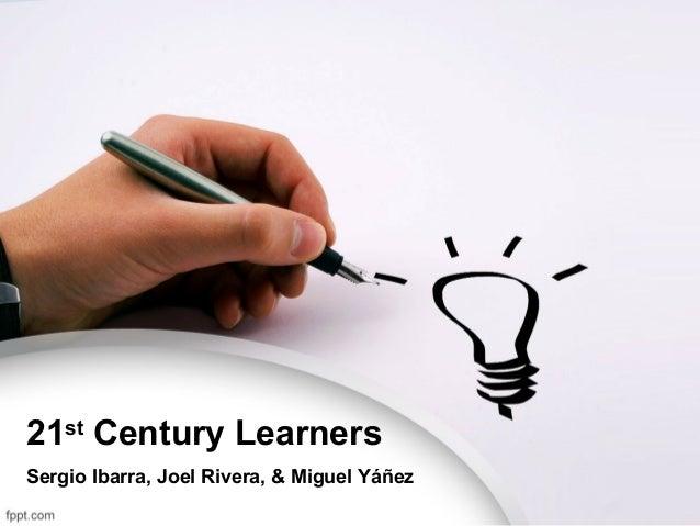 21st Century LearnersSergio Ibarra, Joel Rivera, & Miguel Yáñez